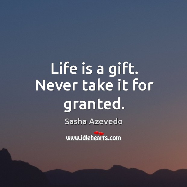 Life is a gift. Never take it for granted. Sasha Azevedo Picture Quote
