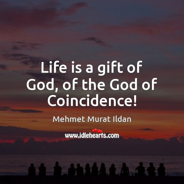 Life is a gift of God, of the God of Coincidence! Image