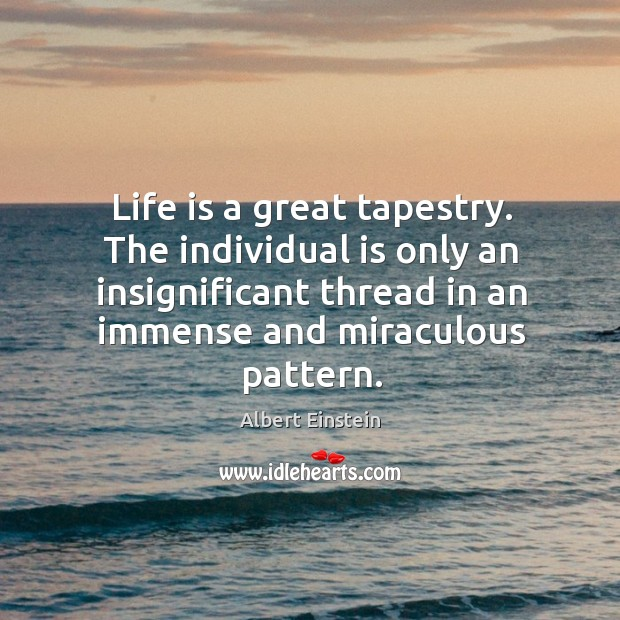 Image, Life is a great tapestry. The individual is only an insignificant thread