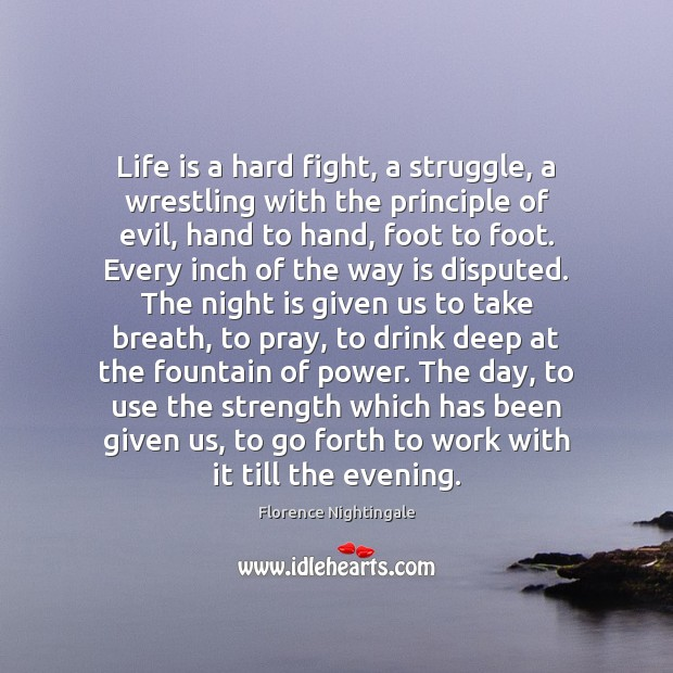 Life is a hard fight, a struggle, a wrestling with the principle Florence Nightingale Picture Quote