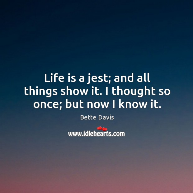 Life is a jest; and all things show it. I thought so once; but now I know it. Image