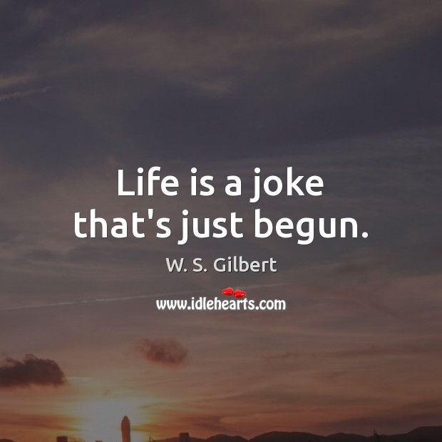 Life is a joke that's just begun. W. S. Gilbert Picture Quote