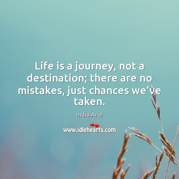 Life is a journey, not a destination; there are no mistakes, just chances we've taken. India.Arie Picture Quote