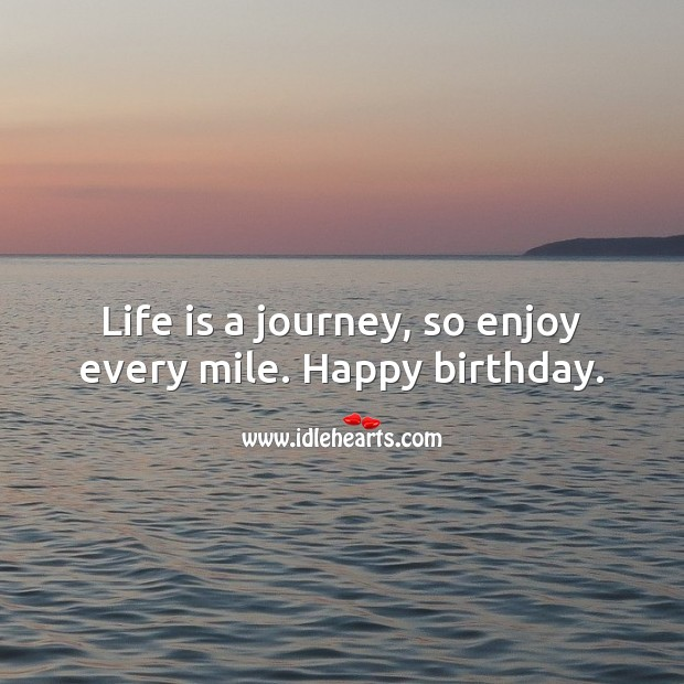 Life is a journey, so enjoy every mile. Happy birthday. Life Quotes Image