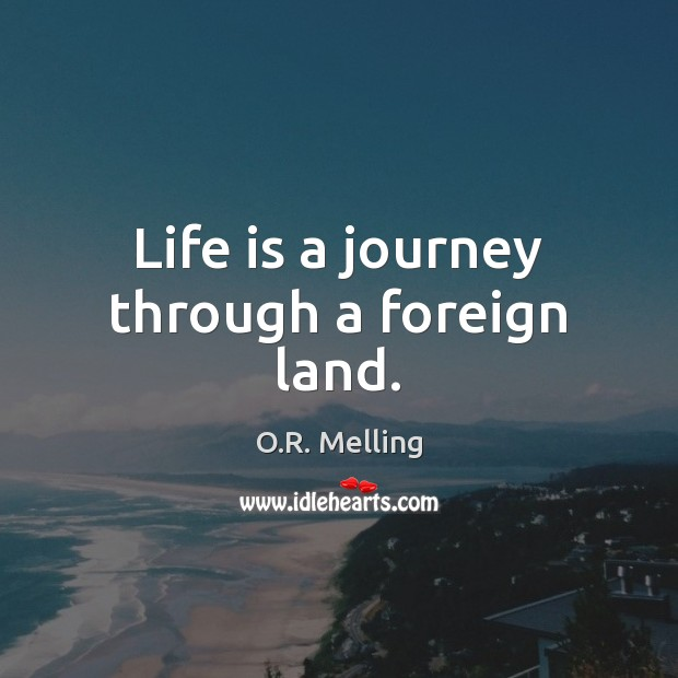 Life is a journey through a foreign land. Journey Quotes Image