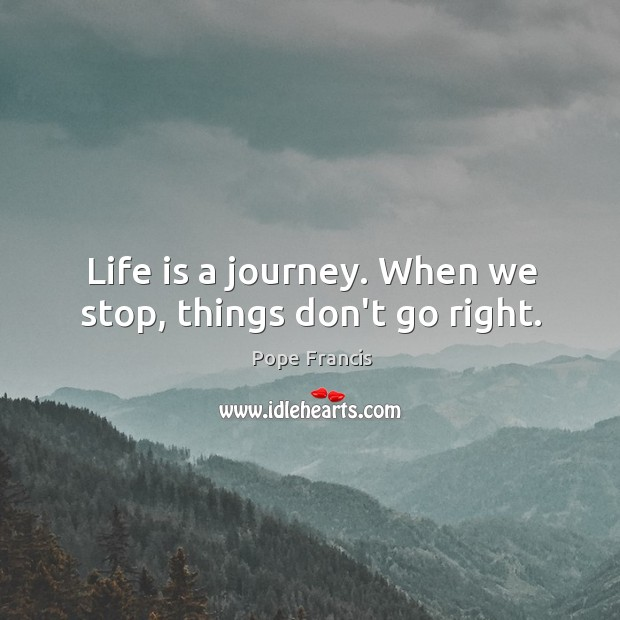 Life is a journey. When we stop, things don't go right. Image