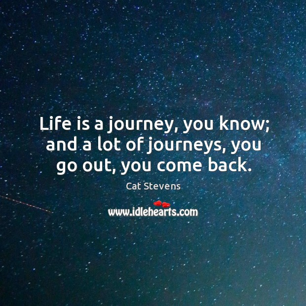 Life is a journey, you know; and a lot of journeys, you go out, you come back. Image
