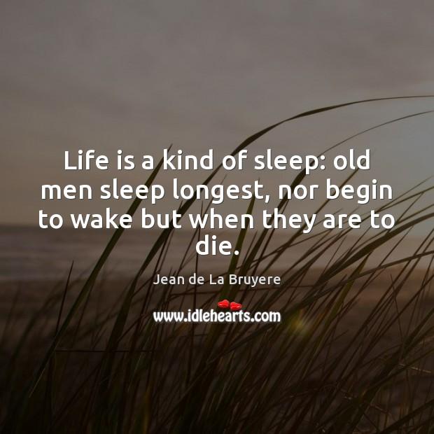 Life is a kind of sleep: old men sleep longest, nor begin Jean de La Bruyere Picture Quote