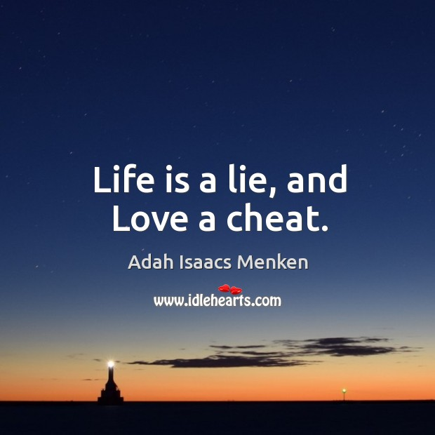 Image, Life is a lie, and Love a cheat.