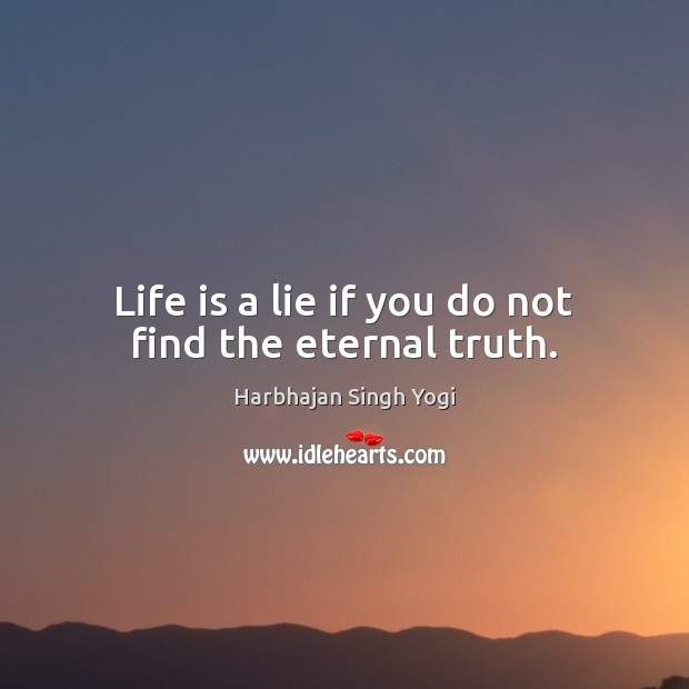 Life is a lie if you do not find the eternal truth. Eternal Truth Quotes Image
