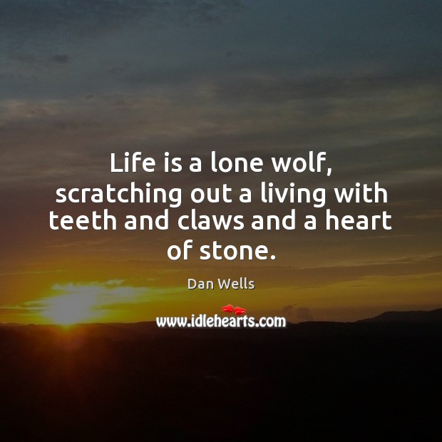 Life is a lone wolf, scratching out a living with teeth and claws and a heart of stone. Dan Wells Picture Quote
