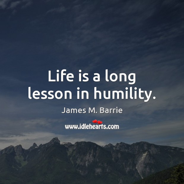 Life is a long lesson in humility. James M. Barrie Picture Quote