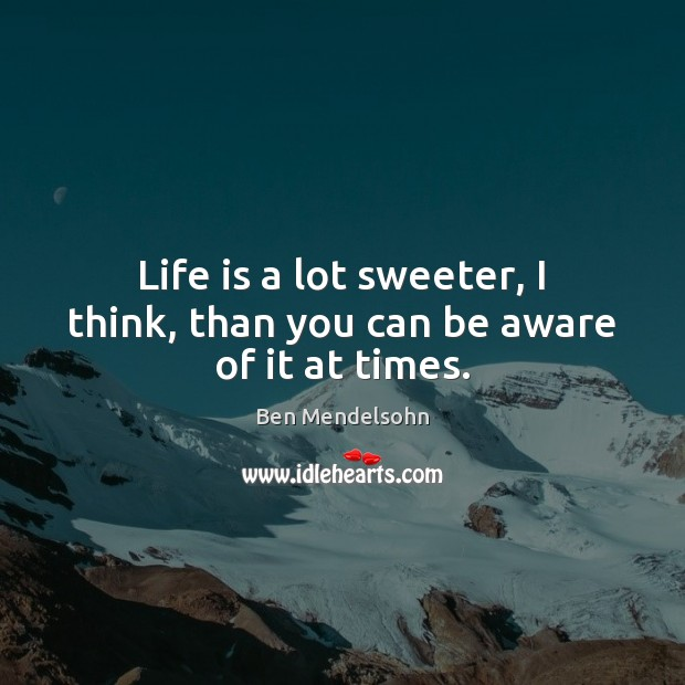 Image, Life is a lot sweeter, I think, than you can be aware of it at times.