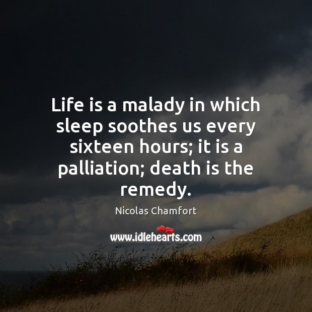 Life is a malady in which sleep soothes us every sixteen hours; Nicolas Chamfort Picture Quote