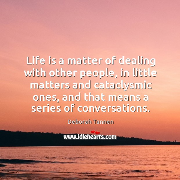 Image, Life is a matter of dealing with other people, in little matters and cataclysmic ones, and that means a series of conversations.