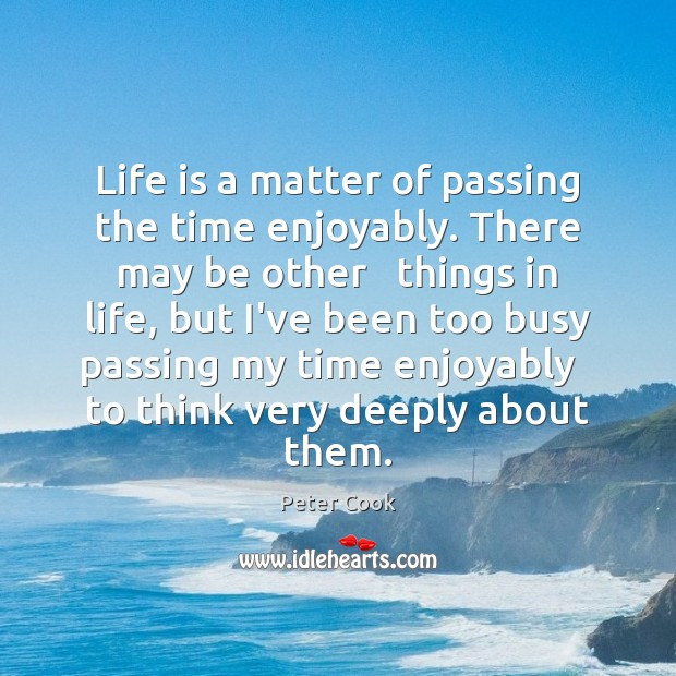 Life is a matter of passing the time enjoyably. There may be Image