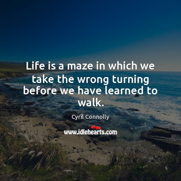 Life is a maze in which we take the wrong turning before we have learned to walk. Cyril Connolly Picture Quote