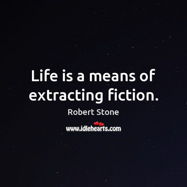 Life is a means of extracting fiction. Robert Stone Picture Quote