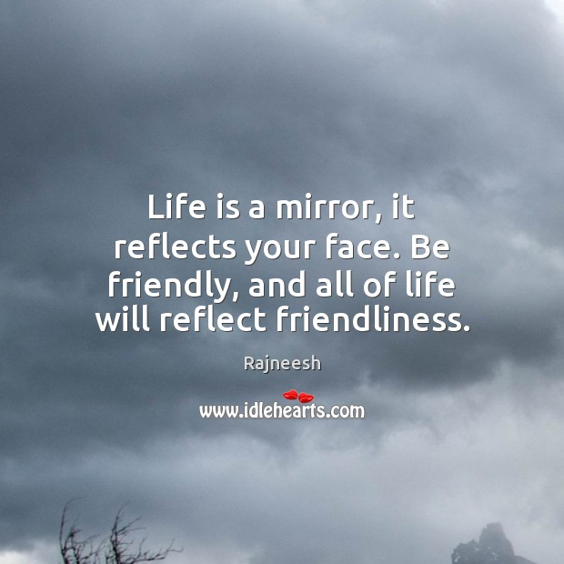 Image, Life is a mirror, it reflects your face. Be friendly, and all