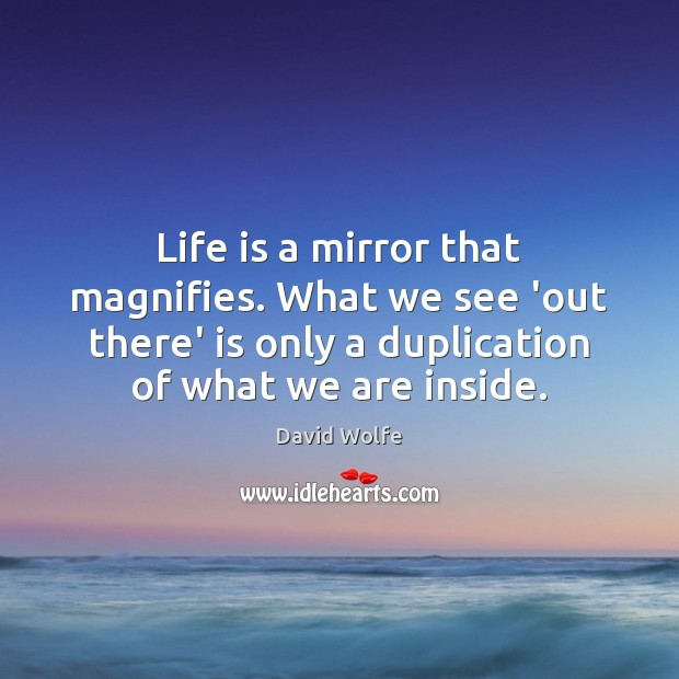 Life is a mirror that magnifies. What we see 'out there' is Image