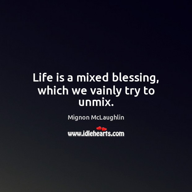 Life is a mixed blessing, which we vainly try to unmix. Mignon McLaughlin Picture Quote