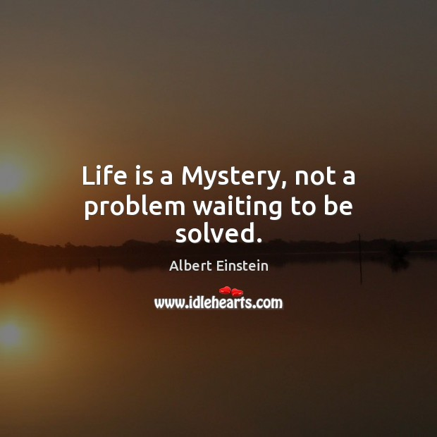 Life is a Mystery, not a problem waiting to be solved. Albert Einstein Picture Quote