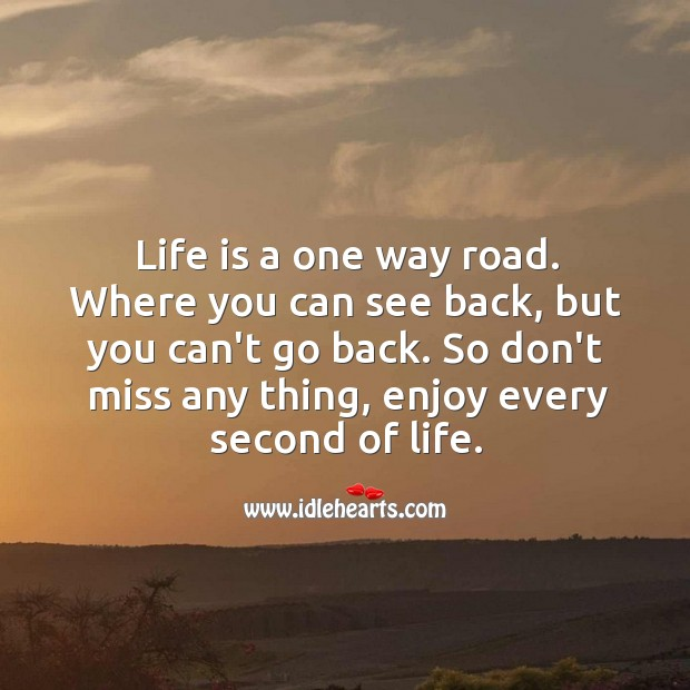 Image, Life is a one way road. Enjoy every second of the way.