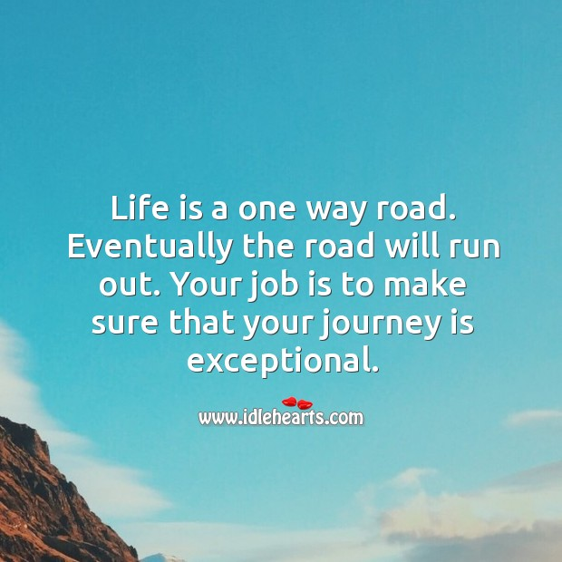 Life is a one way road. Eventually the road will run out. Your job is to make sure that your journey is exceptional. Image