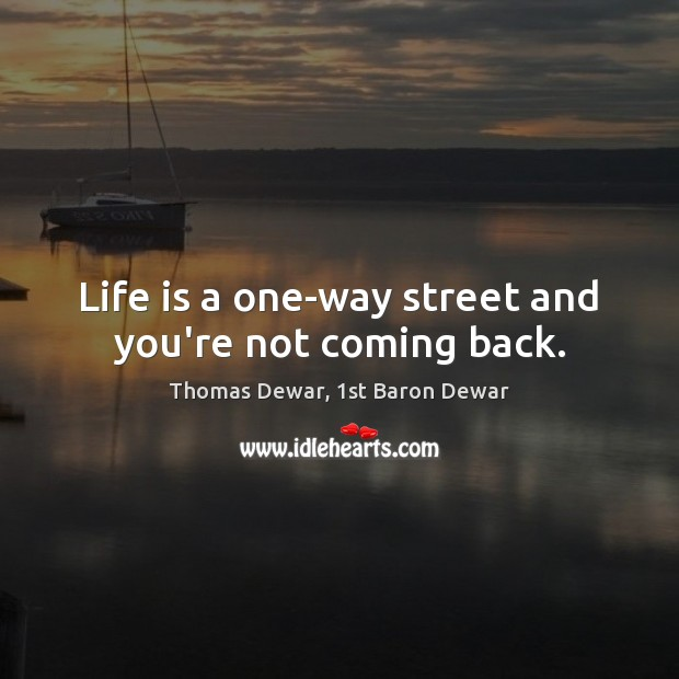 Life is a one-way street and you're not coming back. Thomas Dewar, 1st Baron Dewar Picture Quote