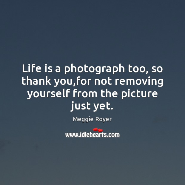 Life is a photograph too, so thank you,for not removing yourself Image