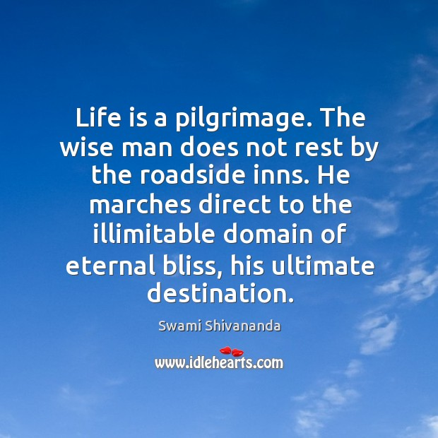 Life is a pilgrimage. The wise man does not rest by the roadside inns. Image
