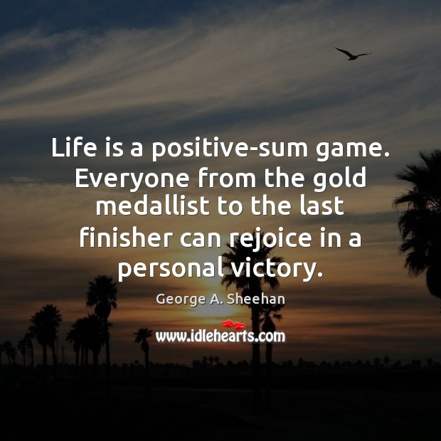 Life is a positive-sum game. Everyone from the gold medallist to the George A. Sheehan Picture Quote