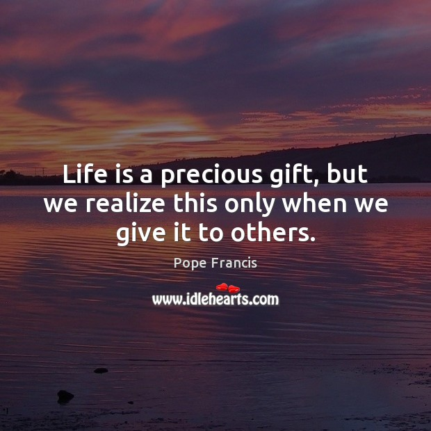 Life is a precious gift, but we realize this only when we give it to others. Image
