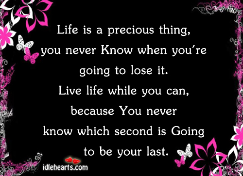 Image, Life is a precious thing, you never know when you're going to lose it.