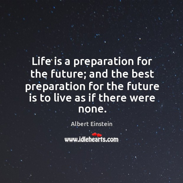 Image, Life is a preparation for the future; and the best preparation for