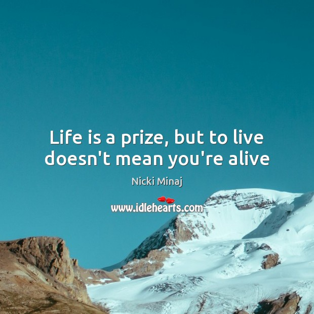Life is a prize, but to live doesn't mean you're alive Nicki Minaj Picture Quote