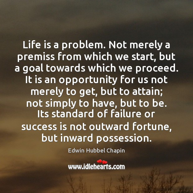 Life is a problem. Not merely a premiss from which we start, Edwin Hubbel Chapin Picture Quote