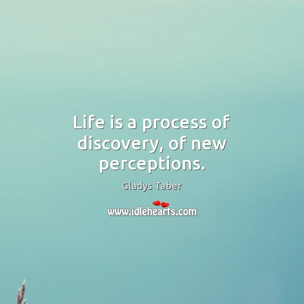Life is a process of discovery, of new perceptions. Image