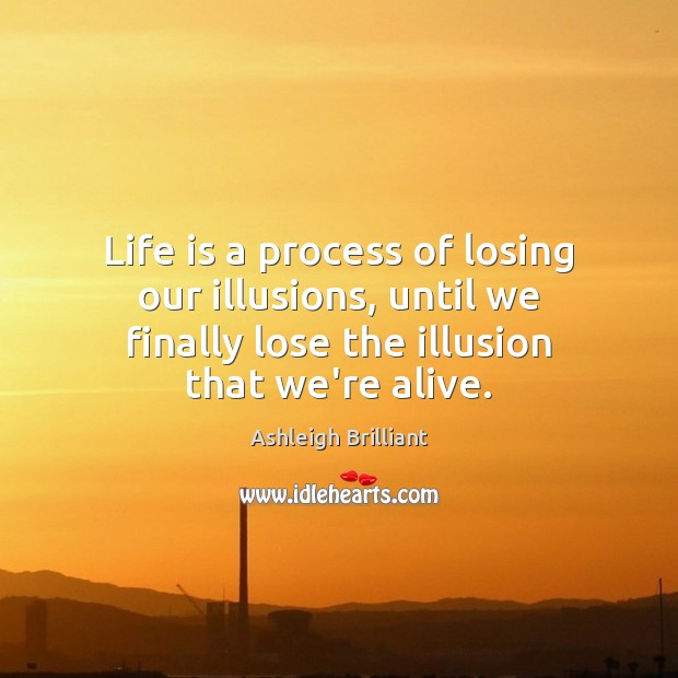 Life is a process of losing our illusions, until we finally lose Image