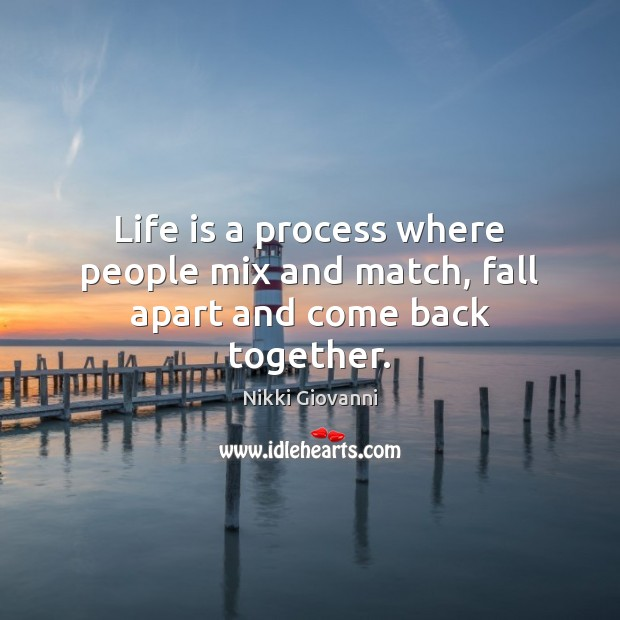 Life is a process where people mix and match, fall apart and come back together. Image