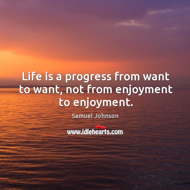 Image, Life is a progress from want to want, not from enjoyment to enjoyment.