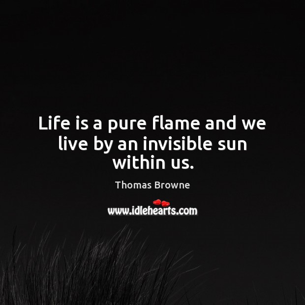 Life is a pure flame and we live by an invisible sun within us. Image