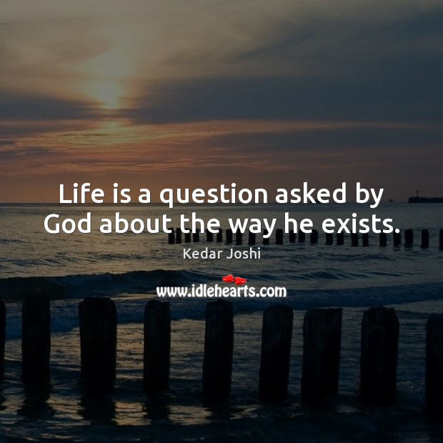 Life is a question asked by God about the way he exists. Kedar Joshi Picture Quote