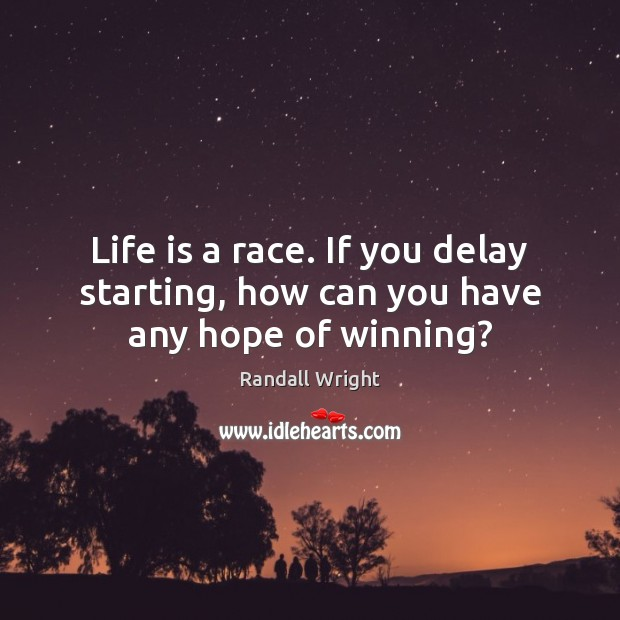 Life is a race. If you delay starting, how can you have any hope of winning? Image