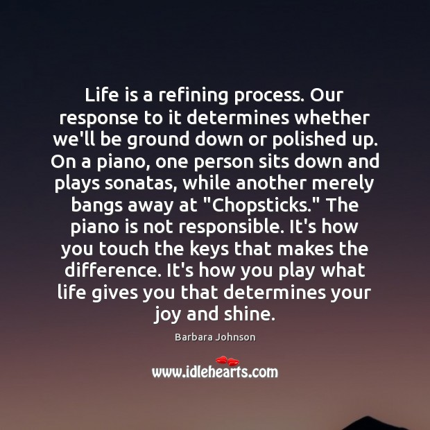 Life is a refining process. Our response to it determines whether we'll Barbara Johnson Picture Quote