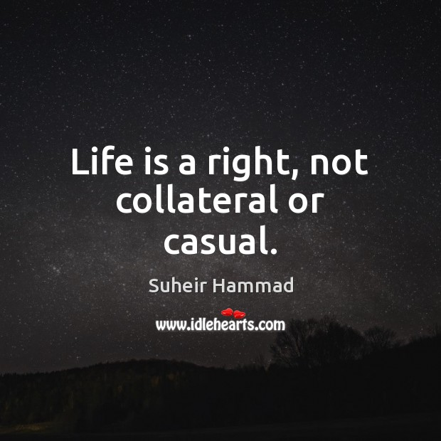 Life is a right, not collateral or casual. Image
