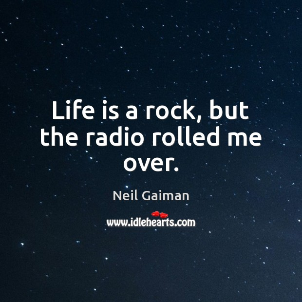 Life is a rock, but the radio rolled me over. Neil Gaiman Picture Quote