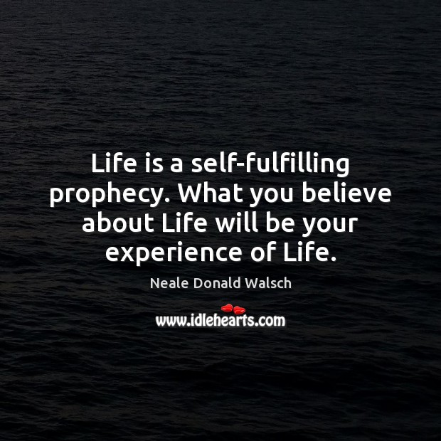 Image, Life is a self-fulfilling prophecy. What you believe about Life will be