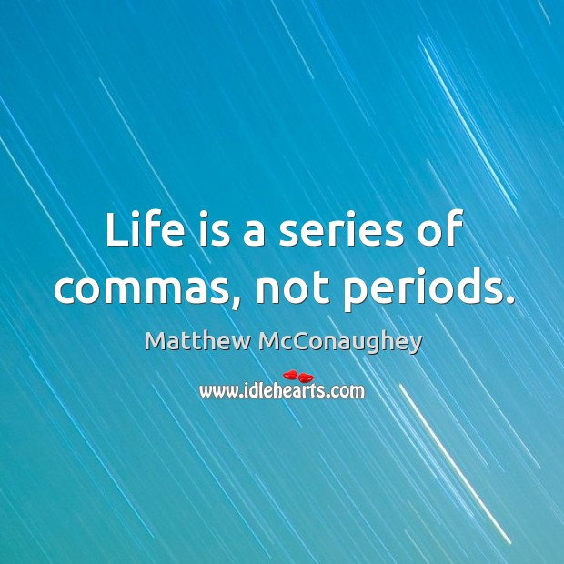Image, Life is a series of commas, not periods.