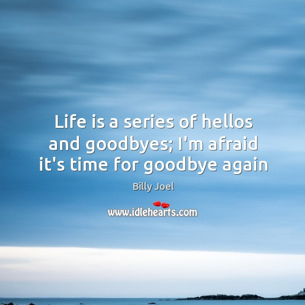 Life is a series of hellos and goodbyes; I'm afraid it's time for goodbye again Image